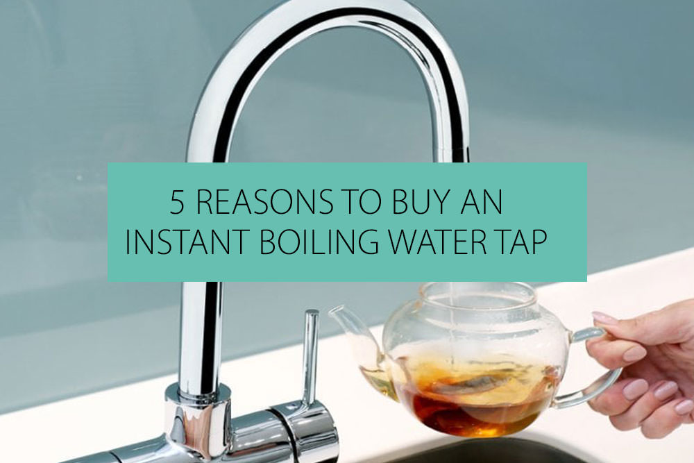 5 Reasons To Buy An Instant Boiling Water Tap