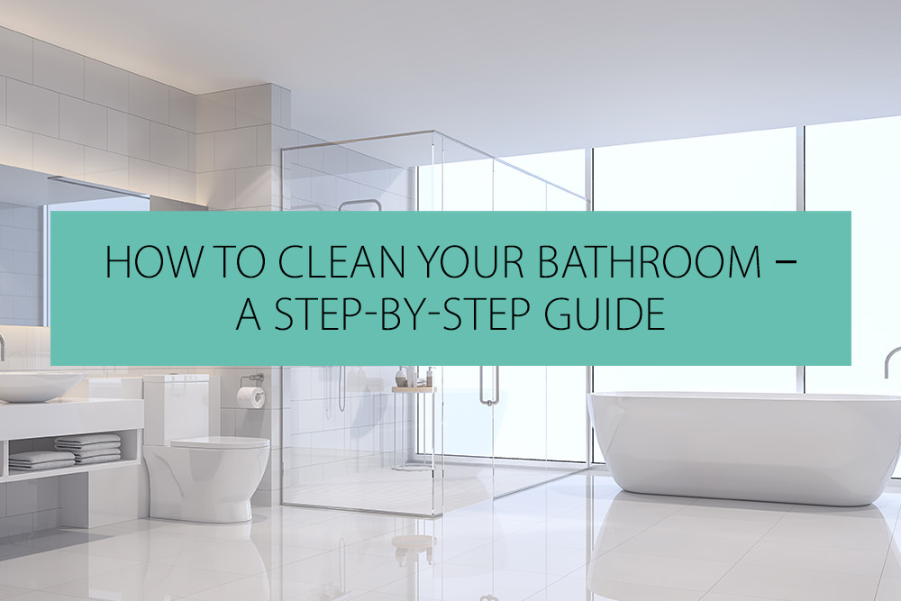 How To Clean Your Bathroom - A Step-by-Step Guide