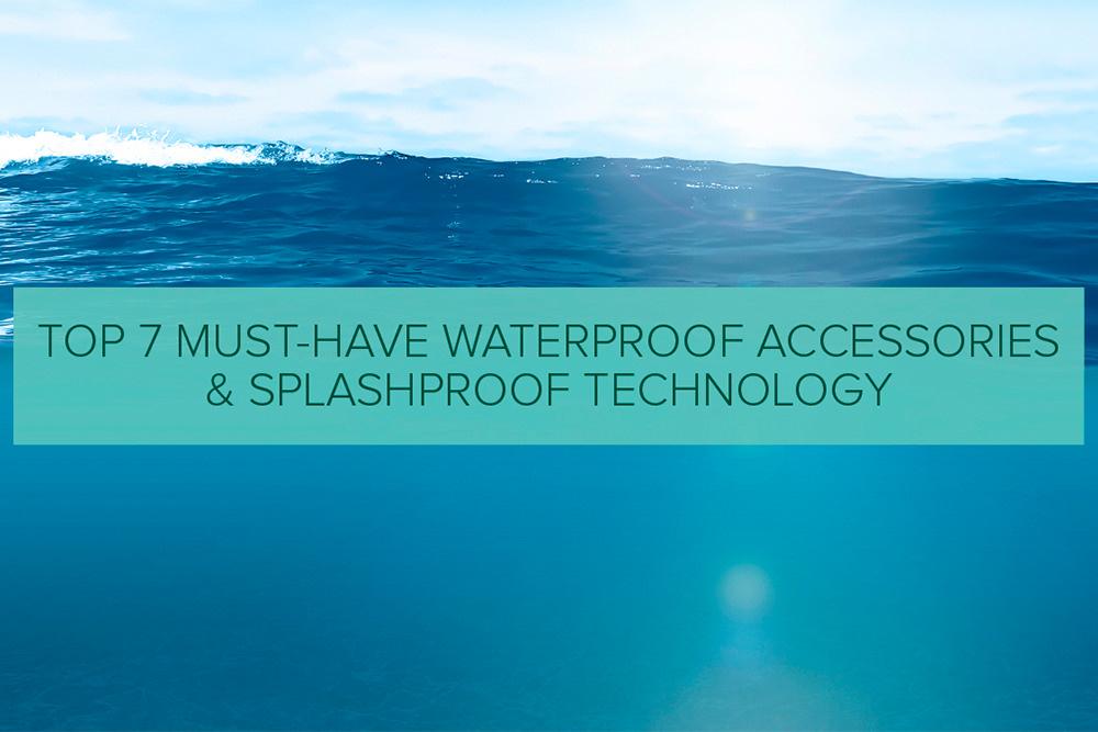 Top 7 Must-Have Waterproof Accessories & Splashproof Technology